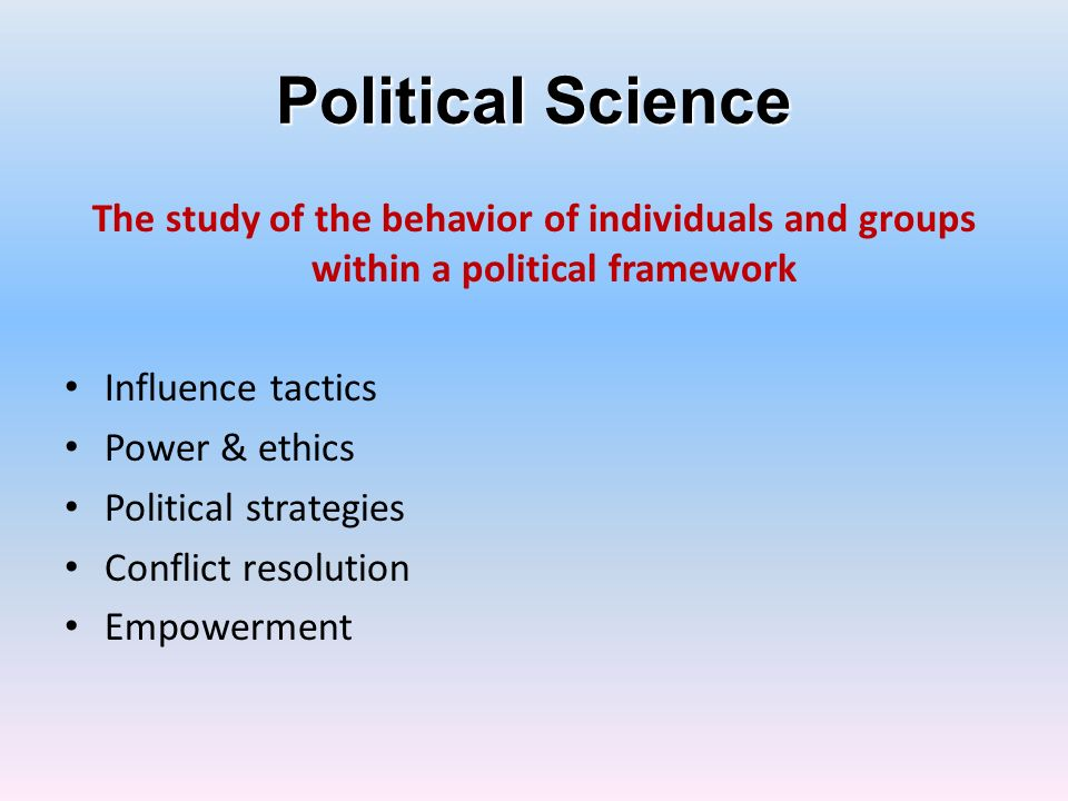 Political Science The study of the behavior of individuals and groups within a political framework Influence tactics Power & ethics Political strategi