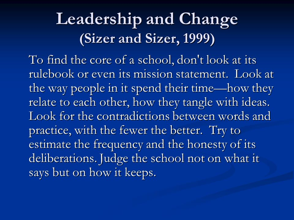 Leadership and Change (Sizer and Sizer, 1999) To find the core of a school, don t look at its rulebook or even its mission statement.
