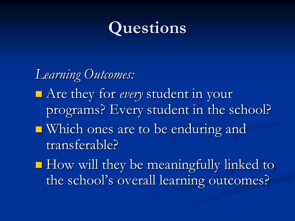 Questions Learning Outcomes: Are they for every student in your programs.