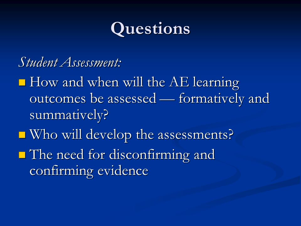 Questions Student Assessment: How and when will the AE learning outcomes be assessed formatively and summatively.