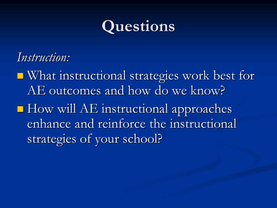 Questions Instruction: What instructional strategies work best for AE outcomes and how do we know.