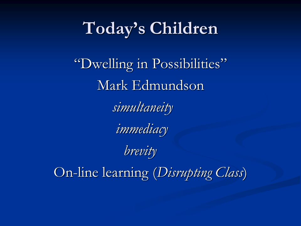 Todays Children Dwelling in Possibilities Mark Edmundson simultaneity simultaneity immediacy immediacy brevity brevity On-line learning (Disrupting Class)