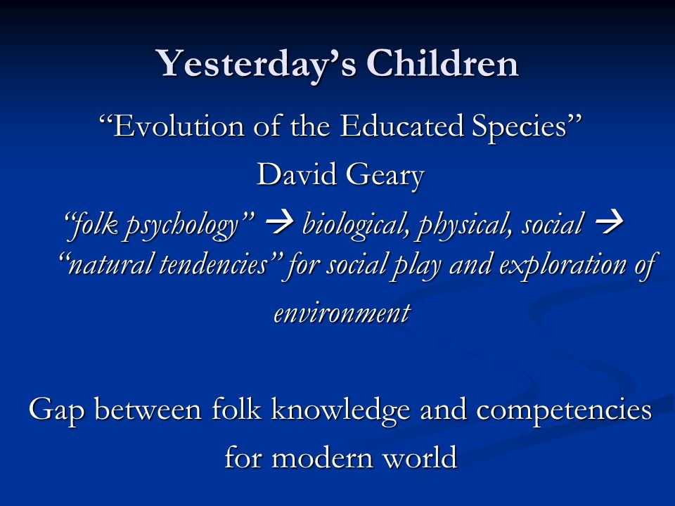 Yesterdays Children Evolution of the Educated Species David Geary folk psychology biological, physical, social natural tendencies for social play and exploration of environment Gap between folk knowledge and competencies for modern world