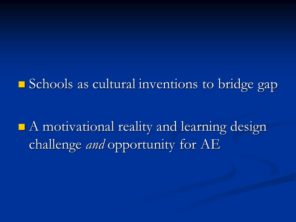 Schools as cultural inventions to bridge gap Schools as cultural inventions to bridge gap A motivational reality and learning design challenge and opportunity for AE A motivational reality and learning design challenge and opportunity for AE