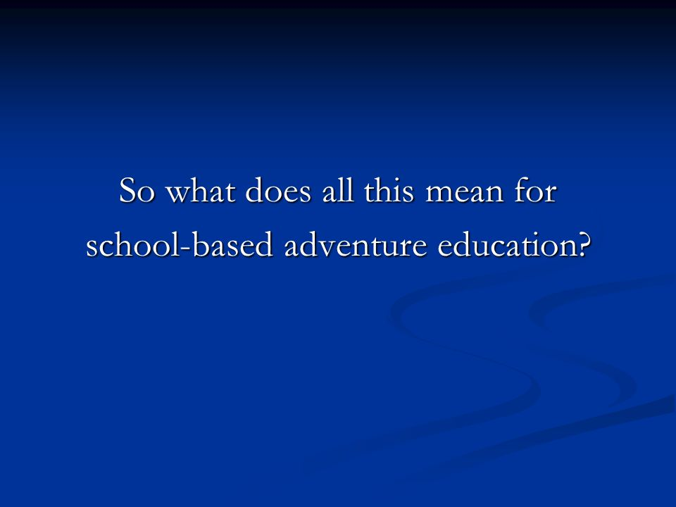 So what does all this mean for school-based adventure education