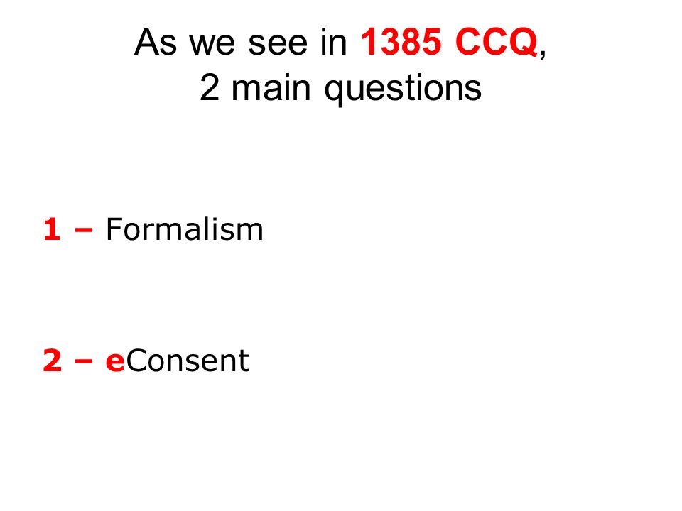 As we see in 1385 CCQ, 2 main questions 1 – Formalism 2 – eConsent