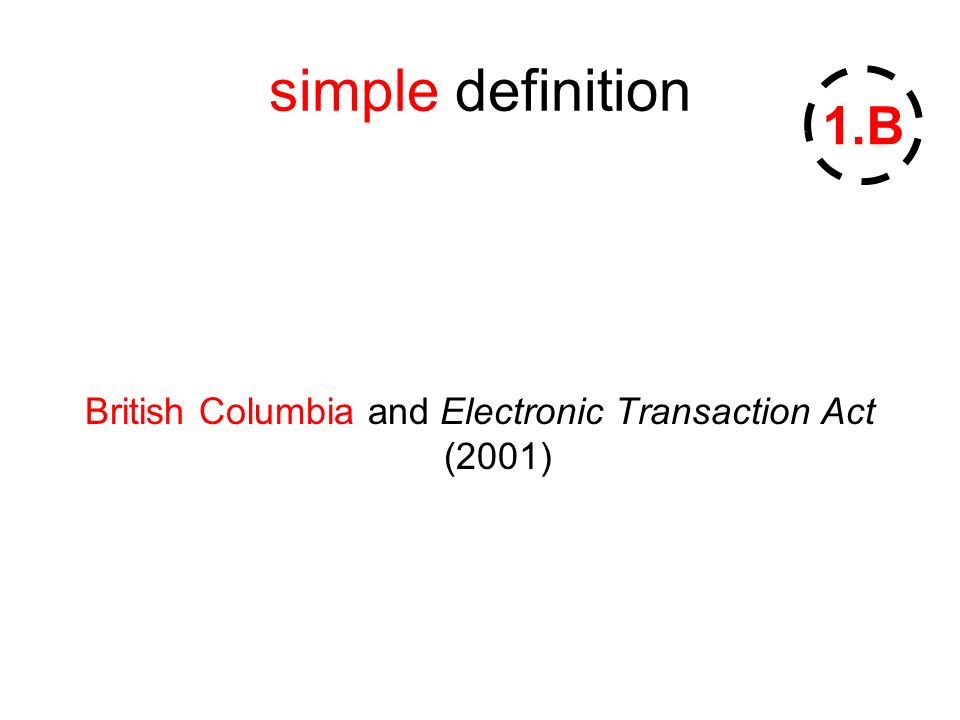 simple definition British Columbia and Electronic Transaction Act (2001) 1.B