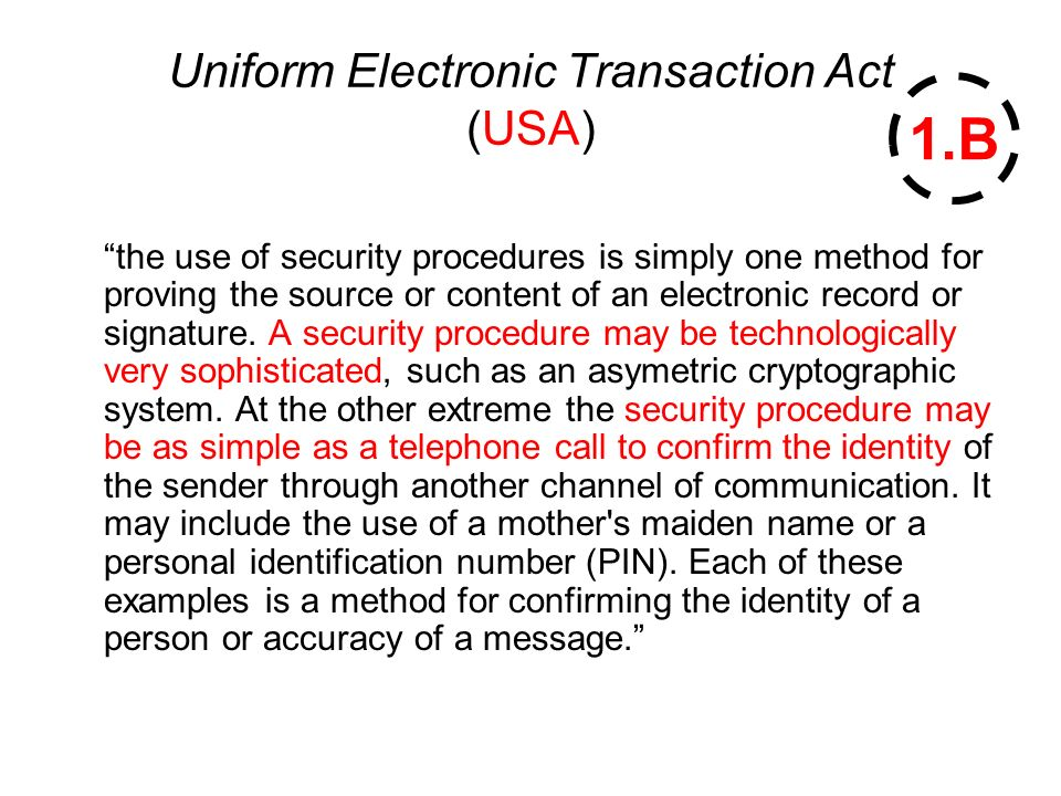 Uniform Electronic Transaction Act (USA) the use of security procedures is simply one method for proving the source or content of an electronic record or signature.