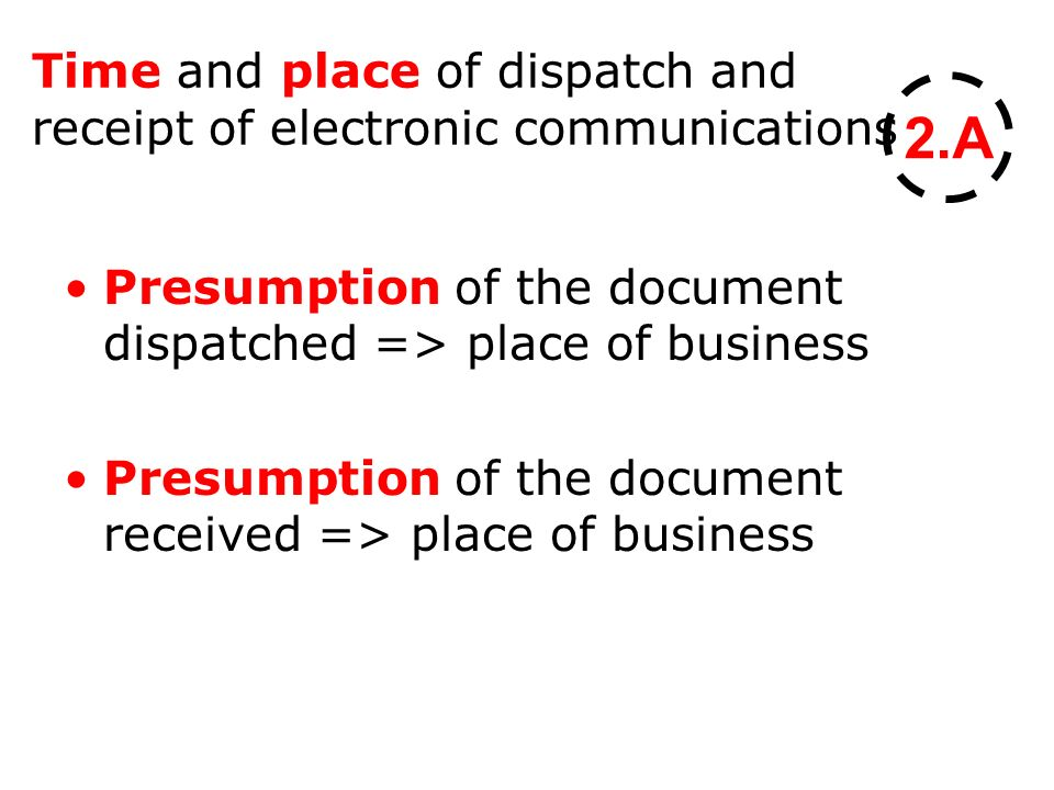 Time and place of dispatch and receipt of electronic communications Presumption of the document dispatched => place of business Presumption of the document received => place of business 2.A