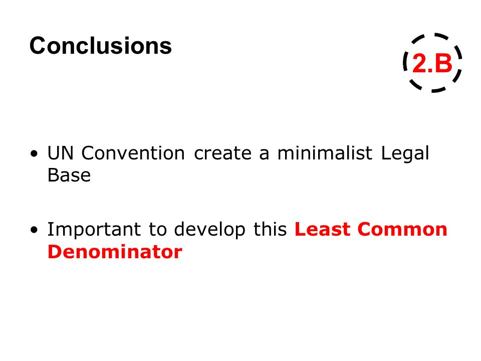Conclusions UN Convention create a minimalist Legal Base Important to develop this Least Common Denominator 2.B