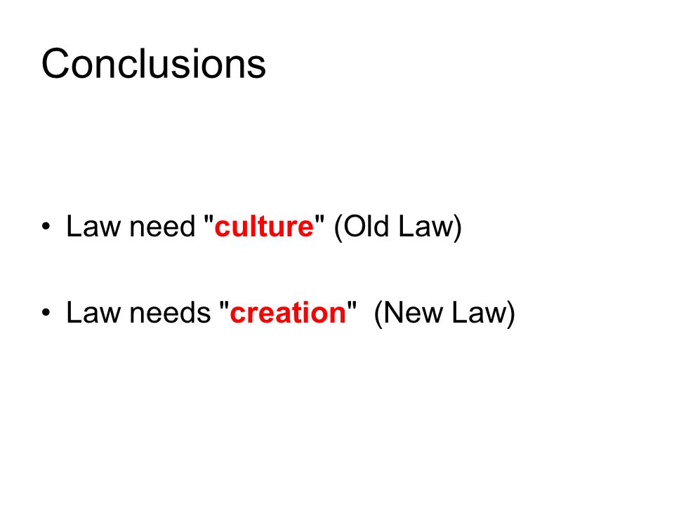 Conclusions Law need culture (Old Law) Law needs creation (New Law)