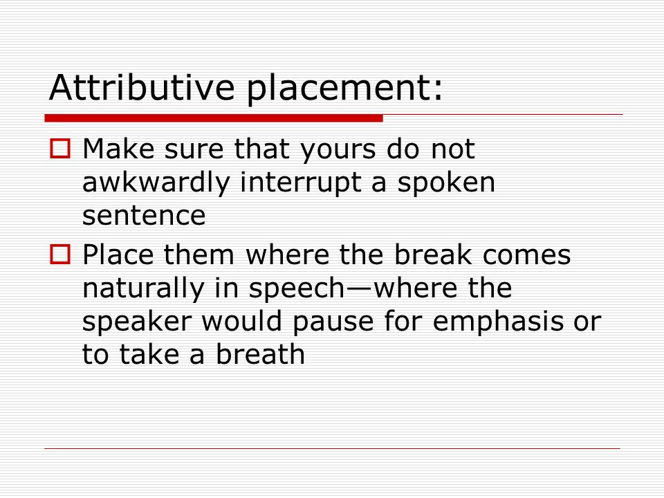 Attributive placement: Make sure that yours do not awkwardly interrupt a spoken sentence Place them where the break comes naturally in speechwhere the