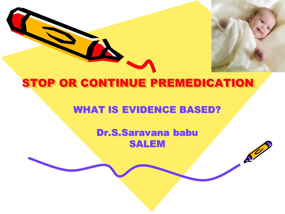 STOP OR CONTINUE PREMEDICATION WHAT IS EVIDENCE BASED? Dr.S.Saravana babu SALEM