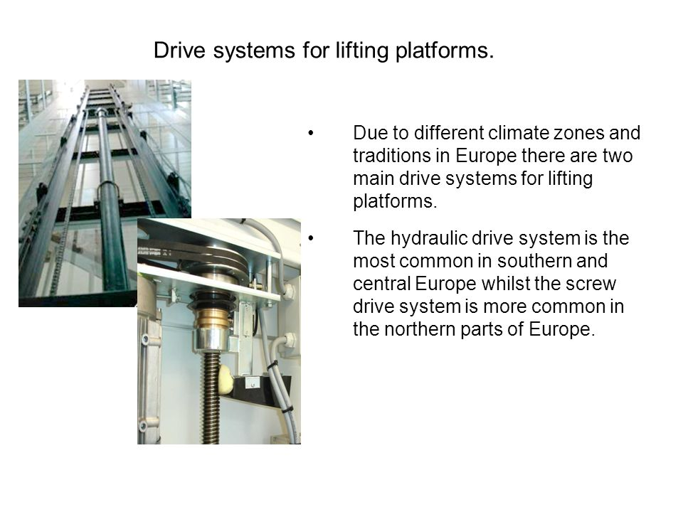 Due to different climate zones and traditions in Europe there are two main drive systems for lifting platforms.