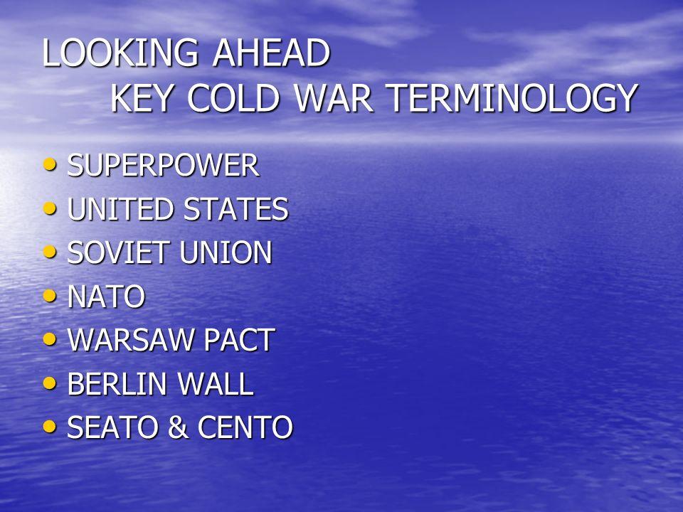 LOOKING AHEAD KEY COLD WAR TERMINOLOGY SUPERPOWER SUPERPOWER UNITED STATES UNITED STATES SOVIET UNION SOVIET UNION NATO NATO WARSAW PACT WARSAW PACT B