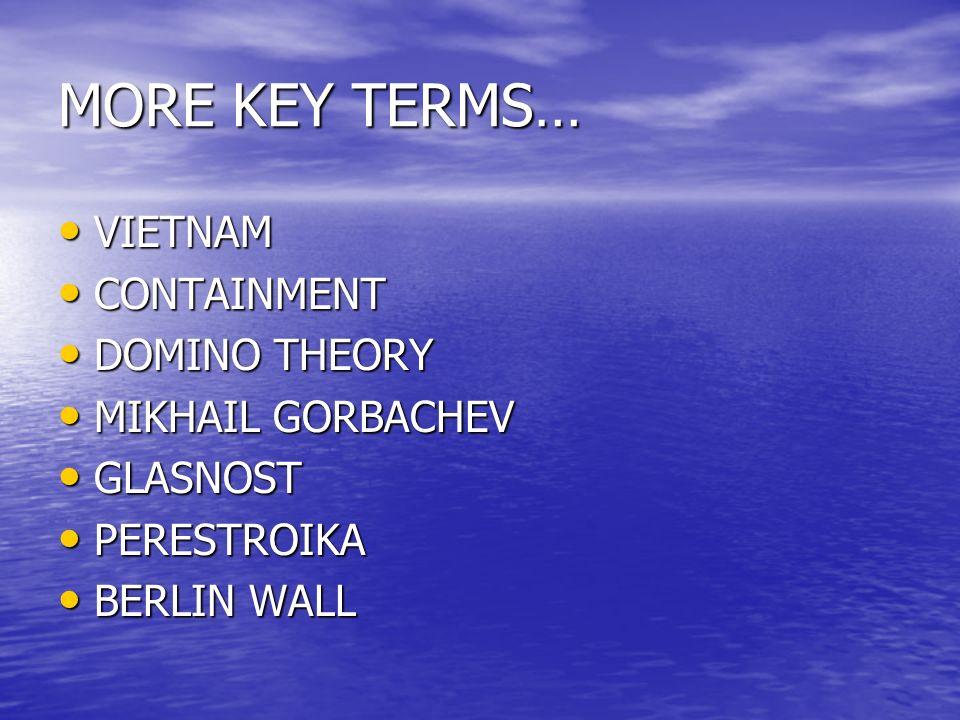 MORE KEY TERMS… VIETNAM VIETNAM CONTAINMENT CONTAINMENT DOMINO THEORY DOMINO THEORY MIKHAIL GORBACHEV MIKHAIL GORBACHEV GLASNOST GLASNOST PERESTROIKA