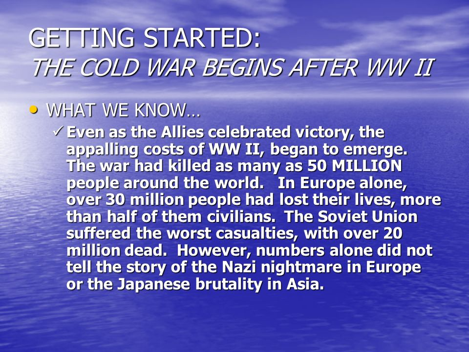 GETTING STARTED: THE COLD WAR BEGINS AFTER WW II WHAT WE KNOW… WHAT WE KNOW… Even as the Allies celebrated victory, the appalling costs of WW II, bega