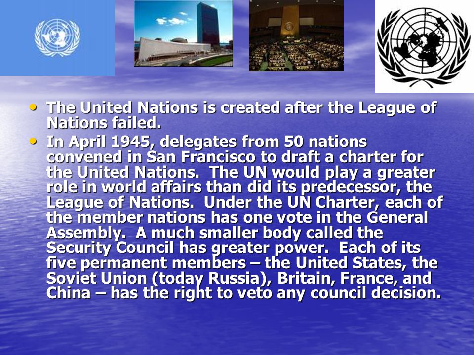 The United Nations is created after the League of Nations failed.