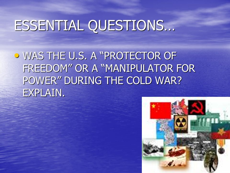 ESSENTIAL QUESTIONS… WAS THE U.S. A PROTECTOR OF FREEDOM OR A MANIPULATOR FOR POWER DURING THE COLD WAR? EXPLAIN. WAS THE U.S. A PROTECTOR OF FREEDOM