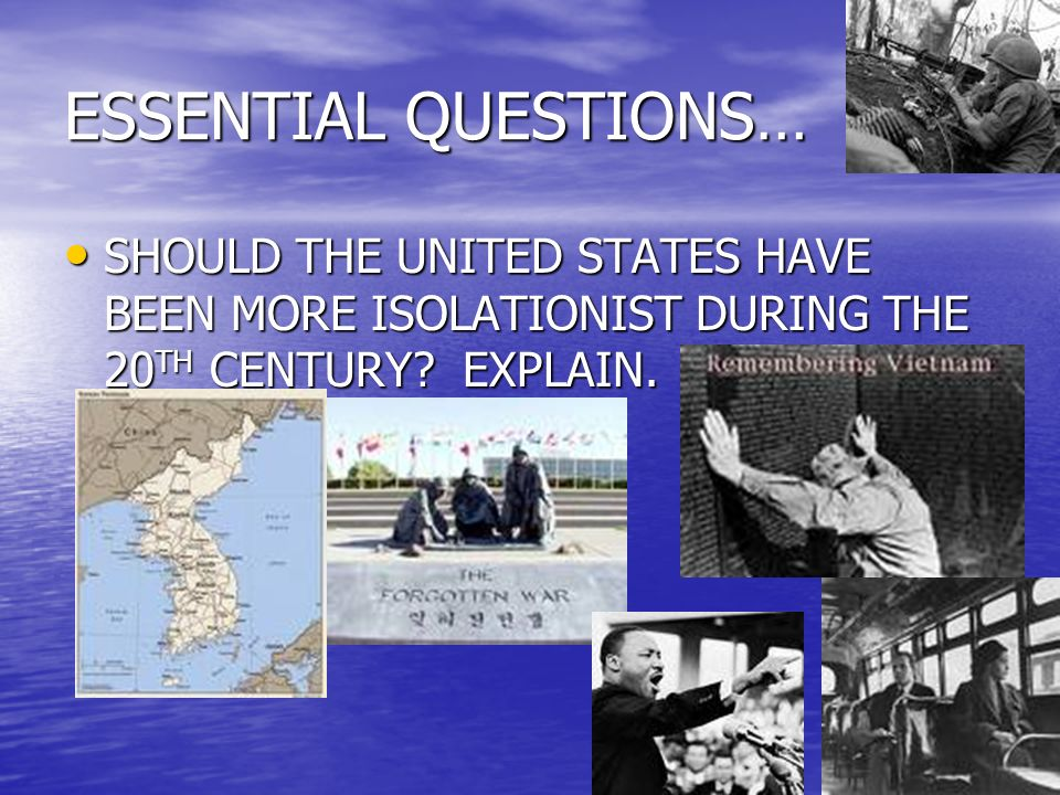 ESSENTIAL QUESTIONS… SHOULD THE UNITED STATES HAVE BEEN MORE ISOLATIONIST DURING THE 20 TH CENTURY.