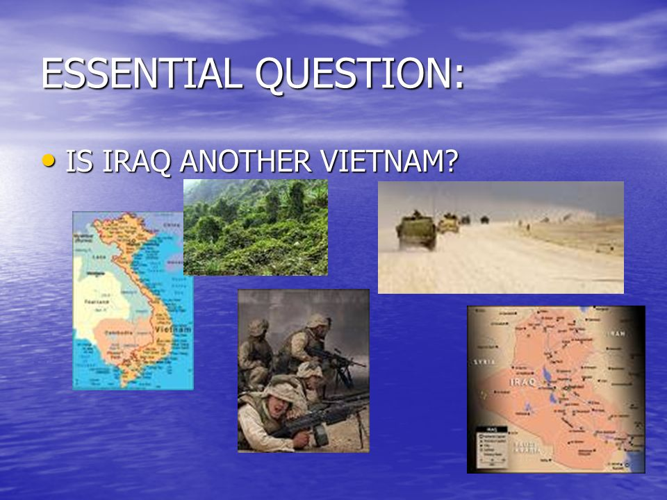 ESSENTIAL QUESTION: IS IRAQ ANOTHER VIETNAM? IS IRAQ ANOTHER VIETNAM?