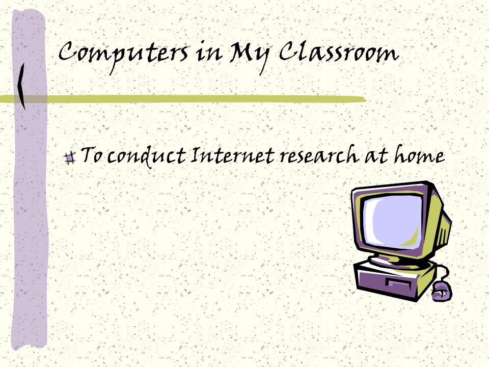Computers in My Classroom To conduct Internet research at home
