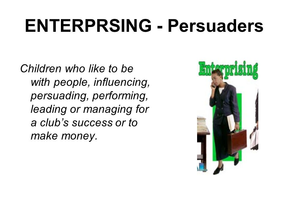 ENTERPRSING - Persuaders Children who like to be with people, influencing, persuading, performing, leading or managing for a clubs success or to make