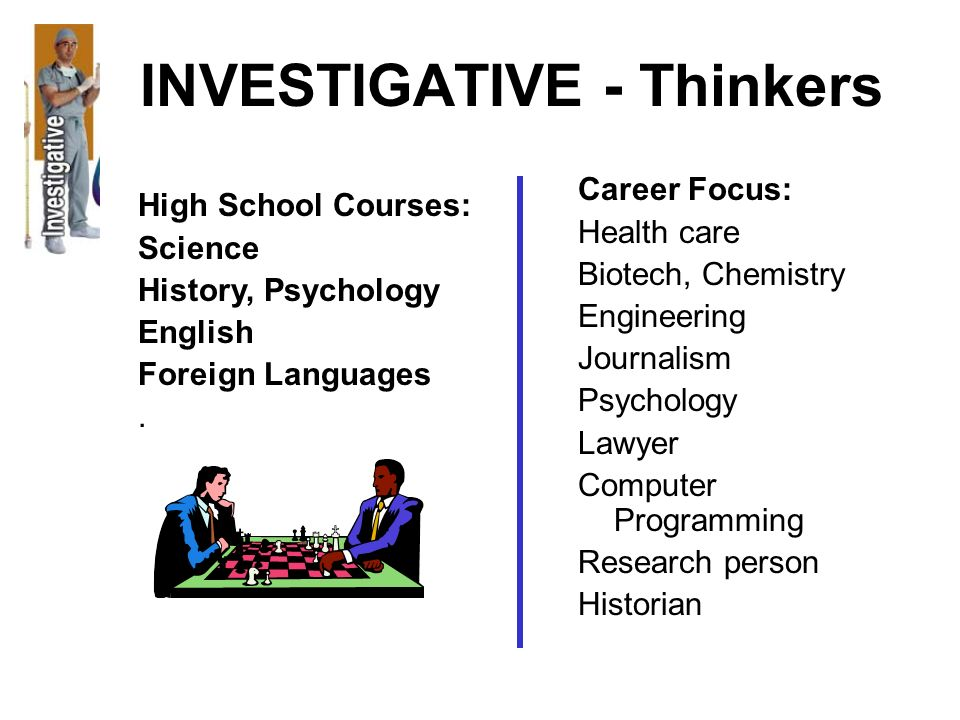 INVESTIGATIVE - Thinkers Career Focus: Health care Biotech, Chemistry Engineering Journalism Psychology Lawyer Computer Programming Research person Hi