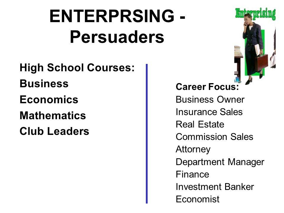 ENTERPRSING - Persuaders High School Courses: Business Economics Mathematics Club Leaders Career Focus: Business Owner Insurance Sales Real Estate Com