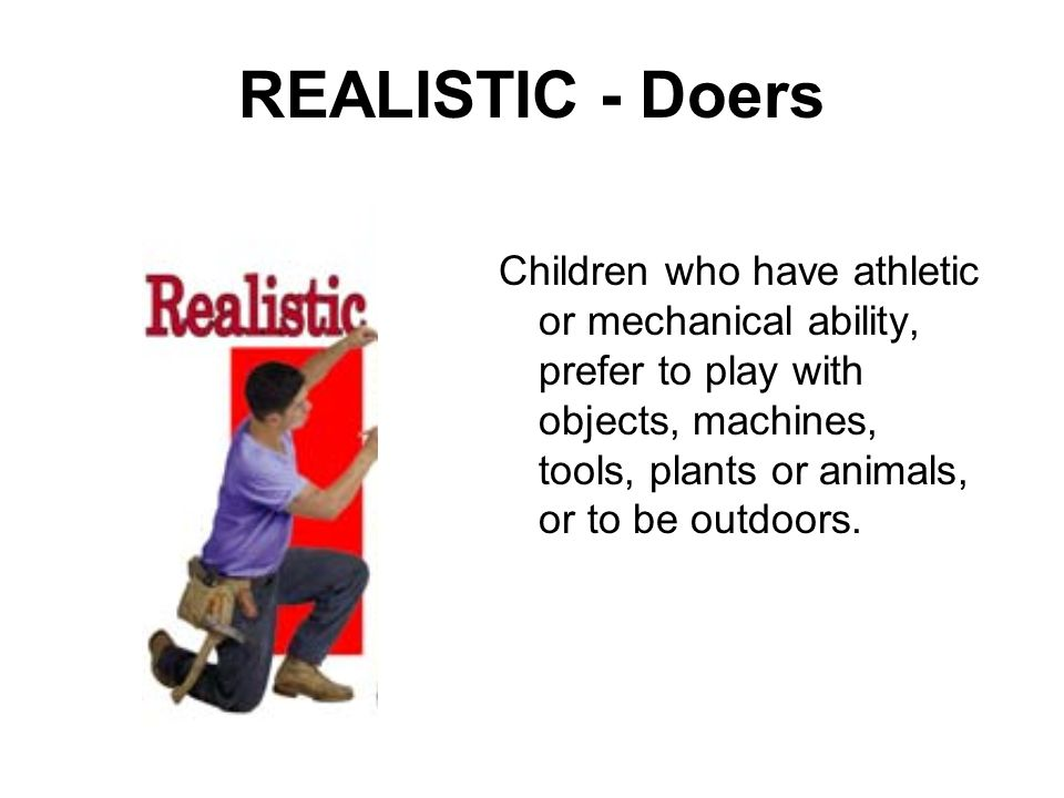 REALISTIC - Doers Children who have athletic or mechanical ability, prefer to play with objects, machines, tools, plants or animals, or to be outdoors