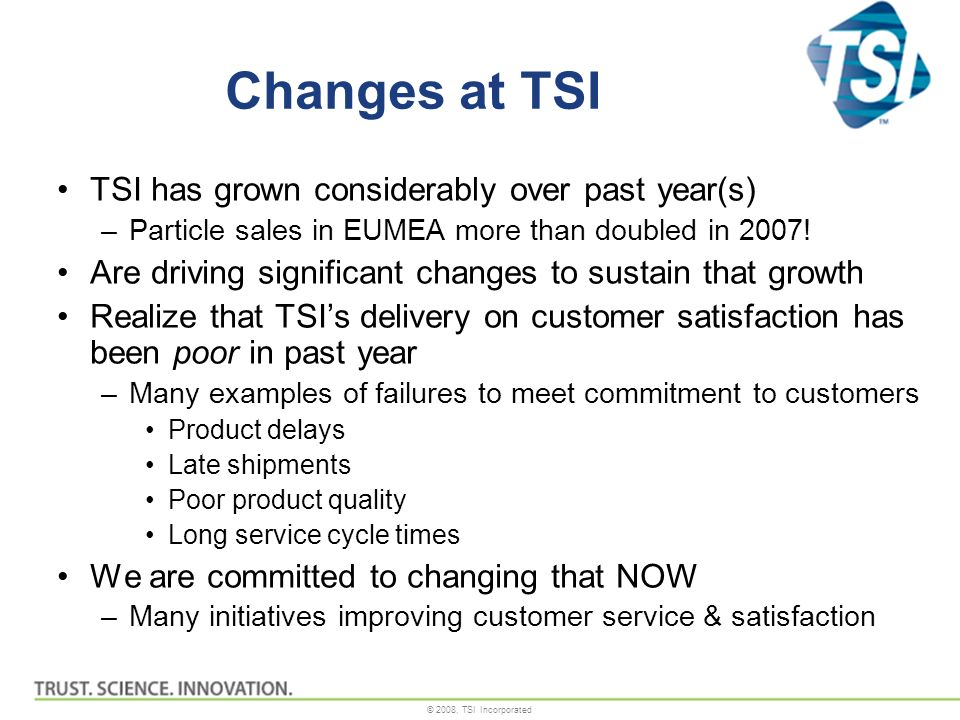 © 2008, TSI Incorporated Changes at TSI TSI has grown considerably over past year(s) –Particle sales in EUMEA more than doubled in 2007.
