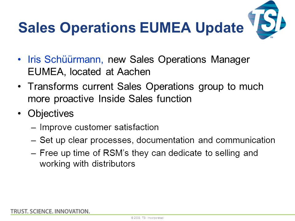 © 2008, TSI Incorporated Sales Operations EUMEA Update Iris Schüürmann, new Sales Operations Manager EUMEA, located at Aachen Transforms current Sales Operations group to much more proactive Inside Sales function Objectives –Improve customer satisfaction –Set up clear processes, documentation and communication –Free up time of RSMs they can dedicate to selling and working with distributors