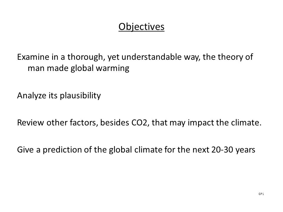 Objectives Examine in a thorough, yet understandable way, the theory of man made global warming Analyze its plausibility Review other factors, besides