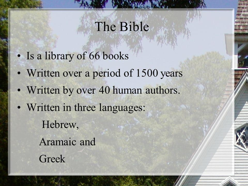 The Bible Is a library of 66 books Written over a period of 1500 years Written by over 40 human authors. Written in three languages: Hebrew, Aramaic a