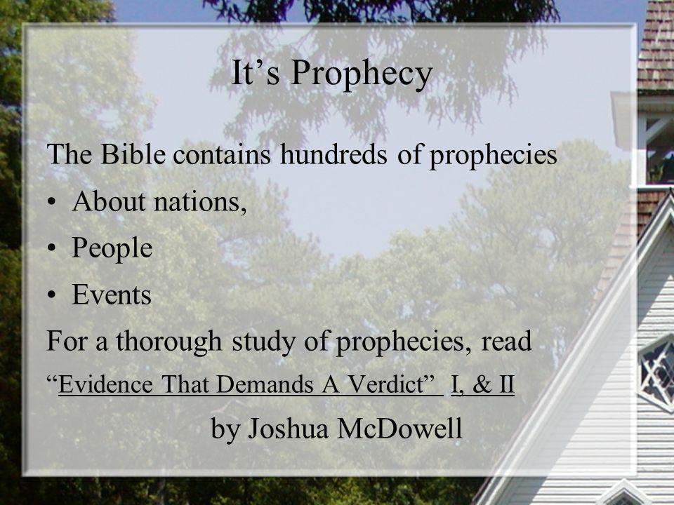 Its Prophecy The Bible contains hundreds of prophecies About nations, People Events For a thorough study of prophecies, read Evidence That Demands A Verdict I, & II by Joshua McDowell