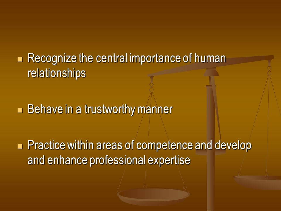 Recognize the central importance of human relationships Recognize the central importance of human relationships Behave in a trustworthy manner Behave