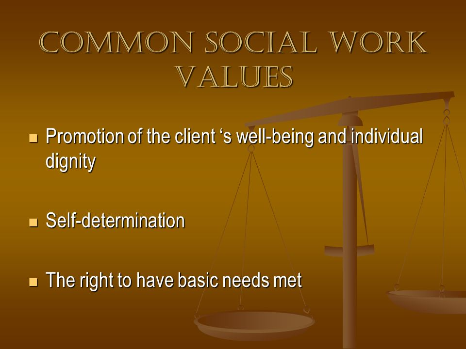 Common Social Work Values Promotion of the client s well-being and individual dignity Promotion of the client s well-being and individual dignity Self