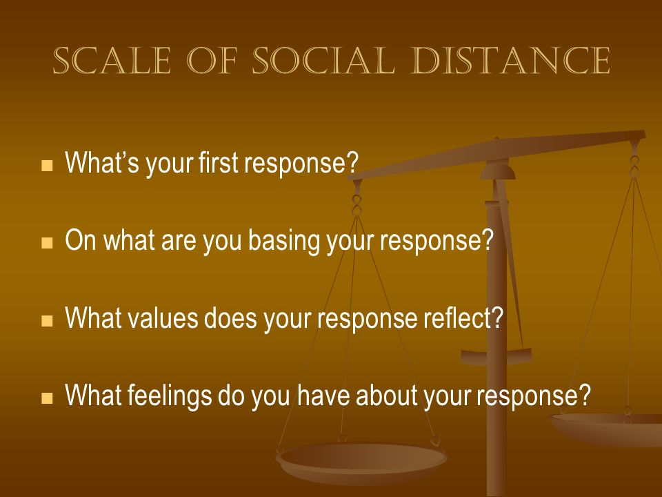 Scale of social distance Whats your first response? On what are you basing your response? What values does your response reflect? What feelings do you