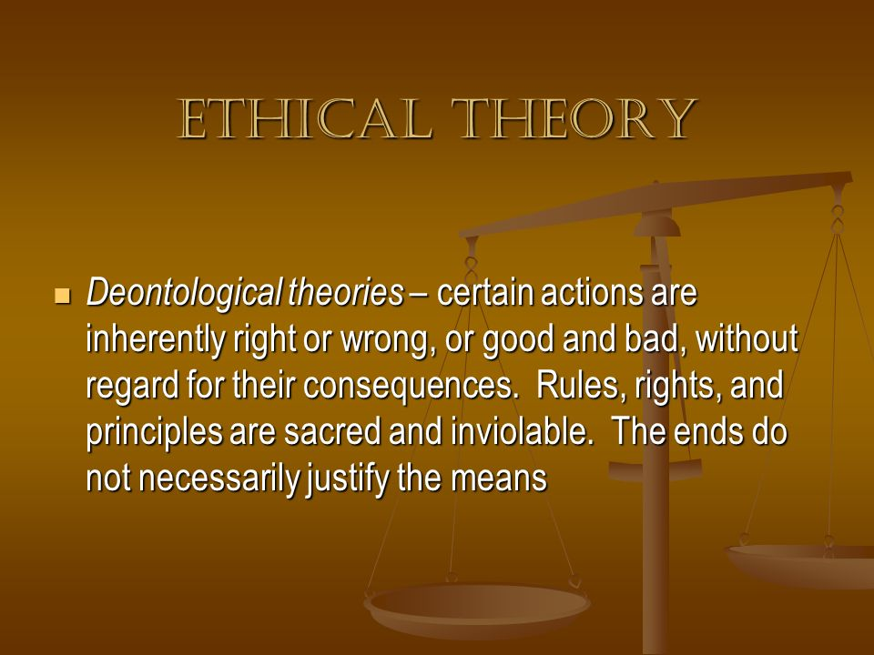 Ethical Theory Deontological theories – certain actions are inherently right or wrong, or good and bad, without regard for their consequences. Rules,