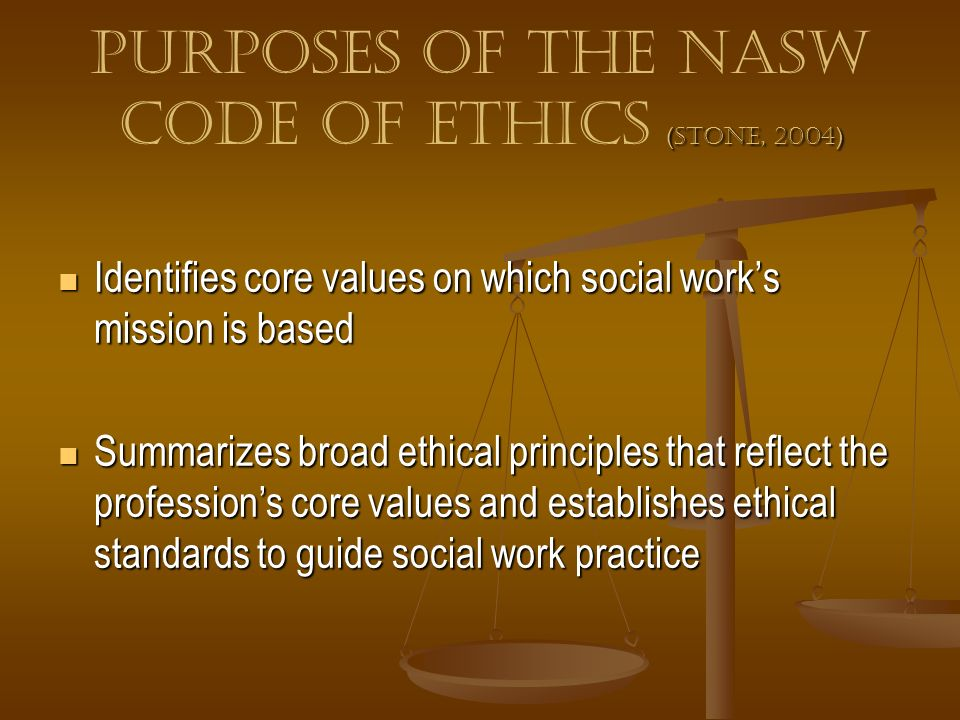 ( Stone, 2004 ) Purposes of the NASW Code of Ethics ( Stone, 2004 ) Identifies core values on which social works mission is based Identifies core valu