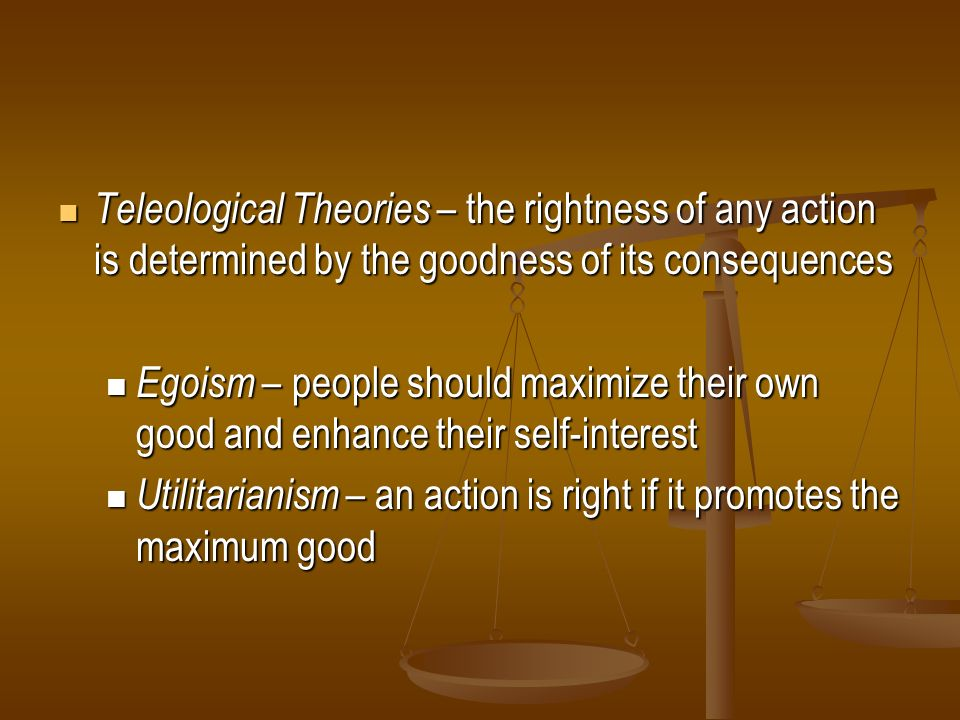 Teleological Theories – the rightness of any action is determined by the goodness of its consequences Teleological Theories – the rightness of any act