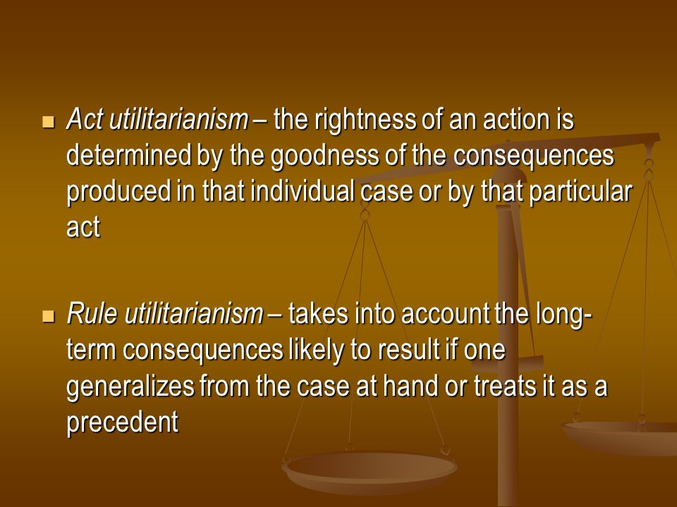 Act utilitarianism – the rightness of an action is determined by the goodness of the consequences produced in that individual case or by that particul