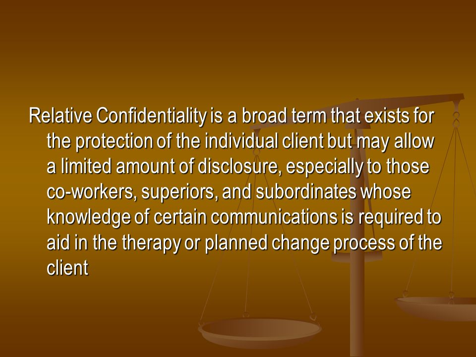 Relative Confidentiality is a broad term that exists for the protection of the individual client but may allow a limited amount of disclosure, especia