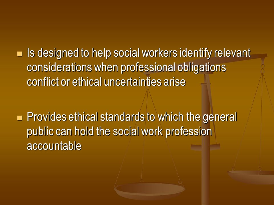 Is designed to help social workers identify relevant considerations when professional obligations conflict or ethical uncertainties arise Is designed