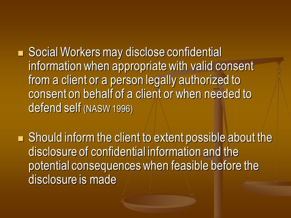 Social Workers may disclose confidential information when appropriate with valid consent from a client or a person legally authorized to consent on be
