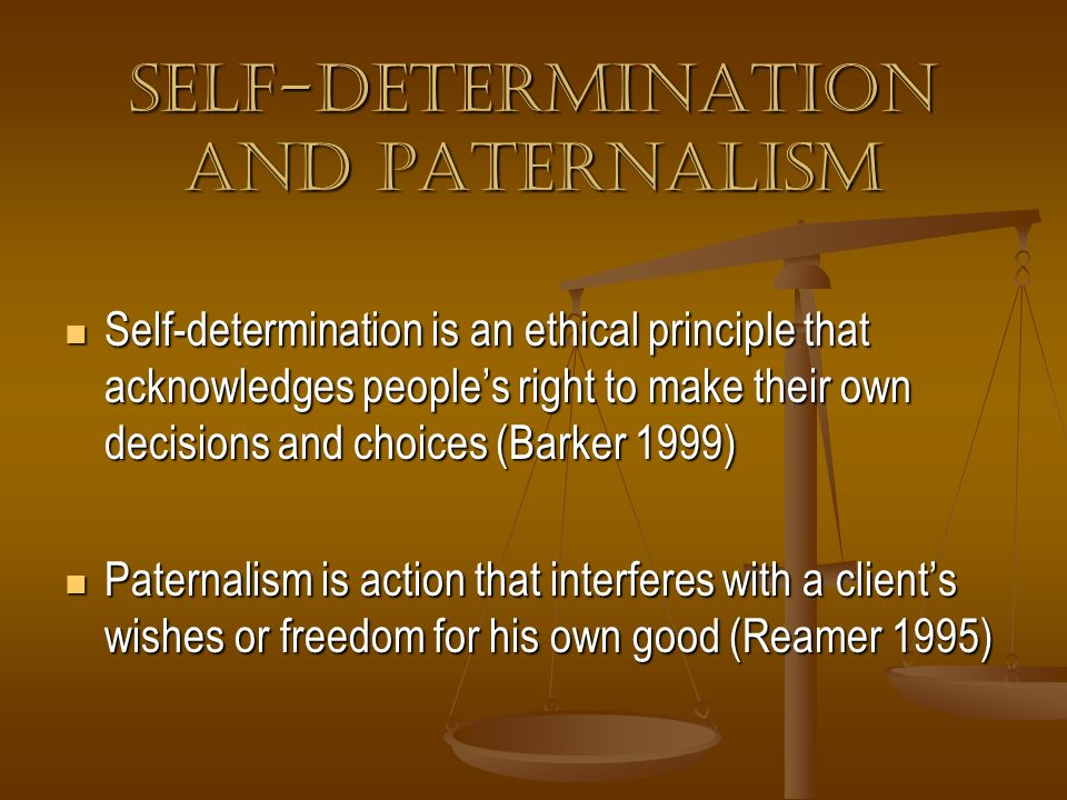 Self-Determination and Paternalism Self-determination is an ethical principle that acknowledges peoples right to make their own decisions and choices