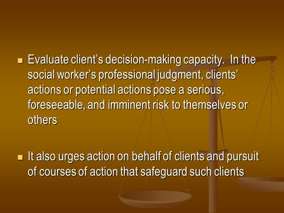 Evaluate clients decision-making capacity. In the social workers professional judgment, clients actions or potential actions pose a serious, foreseeab