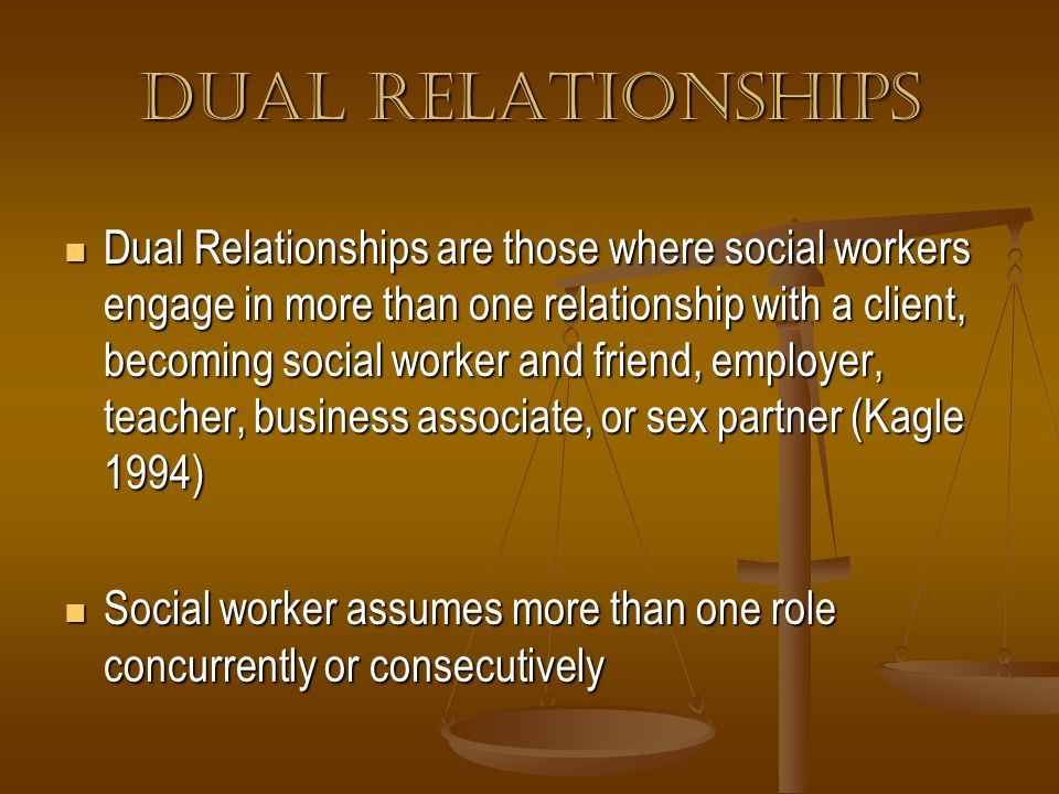 Dual Relationships Dual Relationships are those where social workers engage in more than one relationship with a client, becoming social worker and fr