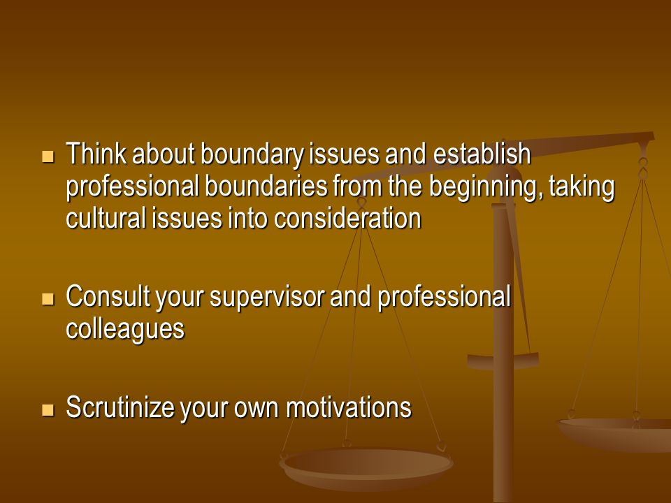 Think about boundary issues and establish professional boundaries from the beginning, taking cultural issues into consideration Think about boundary i