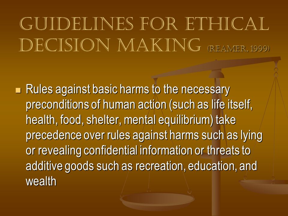 (Reamer, 1999) Guidelines for Ethical Decision Making (Reamer, 1999) Rules against basic harms to the necessary preconditions of human action (such as